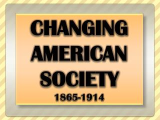 CHANGING  AMERICAN  SOCIETY 1865-1914
