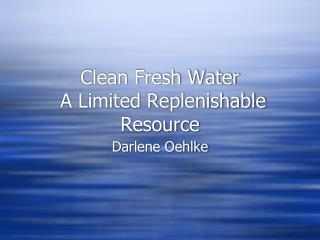 Clean Fresh Water   A Limited Replenishable Resource