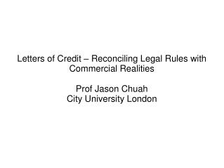 Letters of Credit – Reconciling Legal Rules with Commercial Realities Prof Jason Chuah City University London