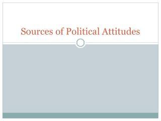 Sources of  Political Attitudes