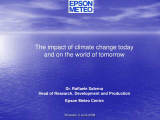 The impact of climate change today  and on the world of tomorrow Dr. Raffaele Salerno Head of Research, Development and