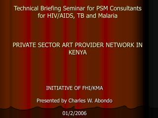 Technical Briefing Seminar for PSM Consultants for HIV/AIDS, TB and Malaria PRIVATE SECTOR ART PROVIDER NETWORK IN KENY