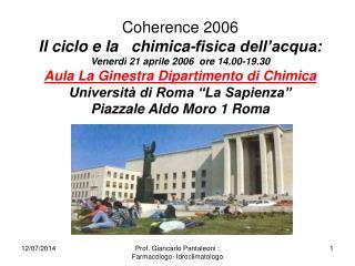 Coherence 2006  Il ciclo e la   chimica-fisica dell'acqua: Venerdì 21 aprile 2006  ore 14.00-19.30 Aula La Ginestra Dip