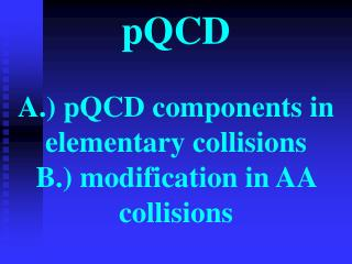 pQCD A.) pQCD components in elementary collisions B.) modification in AA collisions