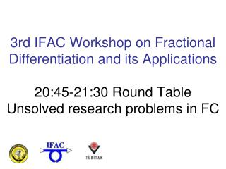 3rd IFAC Workshop on Fractional Differentiation and its Applications 20:45-21:30 Round Table Unsolved research problems