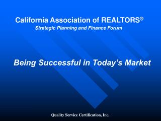 California Association of REALTORS ® Strategic Planning and Finance Forum Being Successful in Today's Market