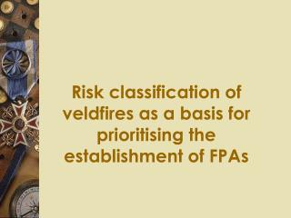 R isk classification of veldfires as a basis for prioritising the establishment of FPAs