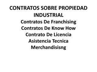 CONTRATOS SOBRE PROPIEDAD INDUSTRIAL Contratos De  Franchising Contratos De  Know How Contrato De Licencia Asistencia