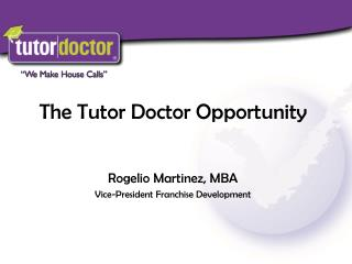 The Tutor Doctor Opportunity Rogelio Martinez, MBA Vice-President Franchise Development