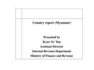 Country report (Myanmar) Presented by Kyaw Ye' Tun Assistant Director Internal Revenue Department Ministry of Finance a