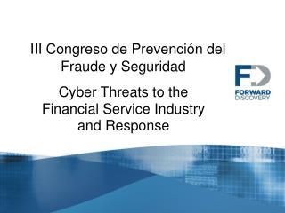 III Congreso de Prevención del Fraude y Seguridad Cyber Threats to the  Financial Service Industry  and Response