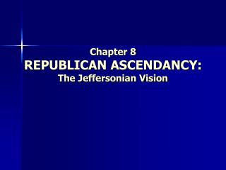 Chapter 8 REPUBLICAN ASCENDANCY:  The Jeffersonian Vision