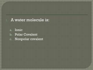 A water molecule is: Ionic  Polar Covalent Nonpolar covalent