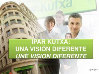 IPAR KUTXA:  UNA VISIÓN DIFERENTE  UNE VISION DIFERENTE