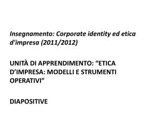 """Insegnamento: Corporate identity ed etica d'impresa (2011/2012) UNITÀ DI APPRENDIMENTO: """"ETICA D'IMPRESA: MODELLI E STR"""