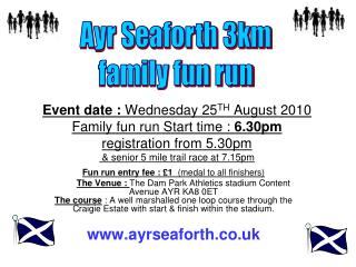 Event date :  Wednesday 25 TH  August 2010 Family fun run Start time :  6.30pm registration from 5.30pm  & senior 5 mil