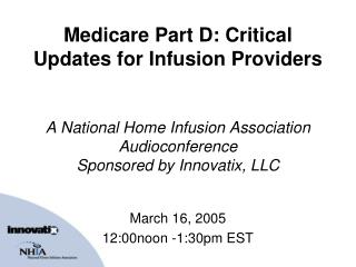 Medicare Part D: Critical Updates for Infusion Providers A National Home Infusion Association Audioconference Sponsored