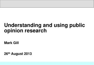 Understanding and using public opinion research Mark Gill 26 th  August 2013