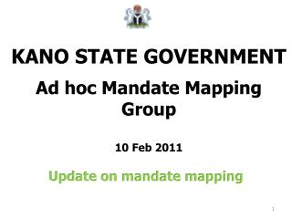 KANO STATE GOVERNMENT Ad hoc Mandate Mapping Group 10 Feb 2011