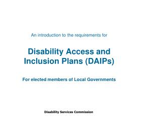 An introduction to the requirements for Disability Access and Inclusion Plans (DAIPs) For elected members of Local Gove