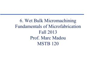 6. Wet Bulk Micromachining Fundamentals of Microfabrication Fall 2013 Prof. Marc Madou MSTB 120