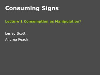 Consuming Signs Lecture 1 Consumption as Manipulation ? Lesley Scott Andrea Peach