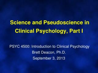 Science and Pseudoscience in Clinical Psychology, Part I   PSYC 4500: Introduction to Clinical Psychology Brett Deacon
