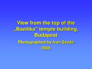 View from the top of the �Bazilika� temple building, Budapest