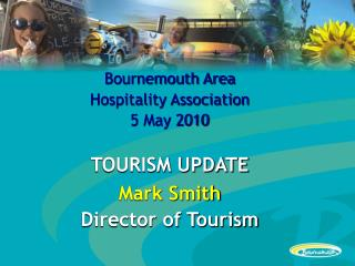 Bournemouth Area  Hospitality Association 5 May 2010 TOURISM UPDATE Mark Smith Director of Tourism