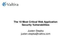 The 10 Most Critical Web Application Security Vulnerabilities Justen Stepka justen.stepka@valtira.com