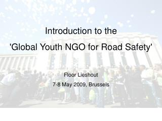 Introduction to the  'Global Youth NGO for Road Safety' Floor Lieshout 7-8 May 2009, Brussels