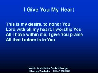 I Give You My Heart                This is my desire, to honor You Lord with all my heart, I worship You All I have with