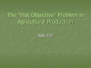 "The ""Flat Objective"" Problem in Agricultural Production"