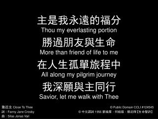 主是我永遠的福分 Thou my everlasting portion 勝過朋友與生命 More than friend of life to me 在人生孤單旅程中 Al l along my pilgrim journey 我深願與