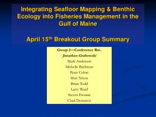 Integrating Seafloor Mapping & Benthic Ecology into Fisheries Management in the Gulf of Maine April 15 th  Breakout Gro