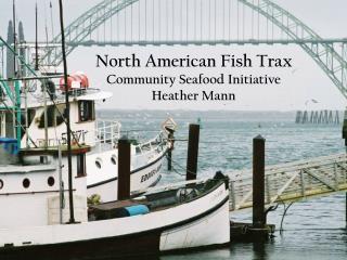 North American Fish Trax Community Seafood Initiative Heather Mann