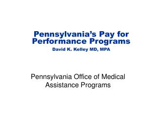 Pennsylvania s Pay for Performance Programs David K. Kelley MD, MPA