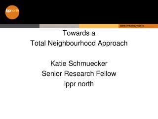 Towards a  Total Neighbourhood Approach Katie Schmuecker Senior Research Fellow ippr north