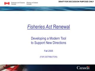 Fisheries Act  Renewal Developing a Modern Tool to Support New Directions Fall 2005 (FOR DISTRIBUTION)