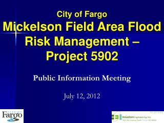City of Fargo Mickelson Field Area Flood Risk Management –  Project 5902 Public Information Meeting July 12, 2012