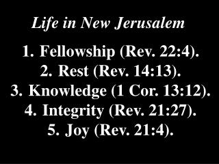 Life in New Jerusalem  1.	Fellowship (Rev. 22:4).  2.	Rest (Rev. 14:13).  3.	Knowledge (1 Cor. 13:12).  4.	Integrity (R