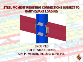 STEEL MOMENT RESISTING CONNECTIONS SUBJECT TO EARTHQUAKE LOADING ENCE 710 STEEL STRUCTURES Kirk P.  Volovar, P.E. & C.