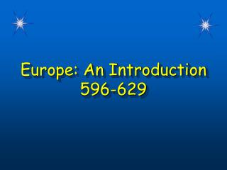 Europe: An Introduction 596-629