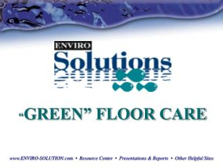 """ GREEN"" FLOOR CARE www.ENVIRO-SOLUTION.com   •   Resource Center   •  Presentations & Reports  •  Other Helpful Sites"