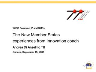 WIPO Forum on IP and SMEs The New Member States experiences from Innovation coach Andrea Di Anselmo TII Geneva, Septemb