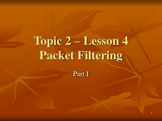Topic 2 – Lesson 4 Packet Filtering