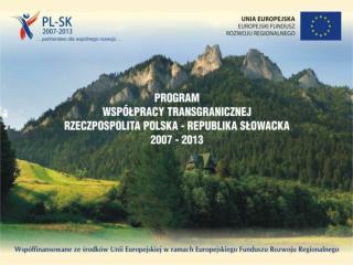 Realizacja Programu Wsp�?pracy Transgranicznej Rzeczpospolita Polska � Republika S?owacka 2007- 2013  w wojew�dztwie ma