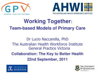 Working Together : Team-based Models of Primary Care Dr Lucio Naccarella, PhD The Australian Health Workforce Institute