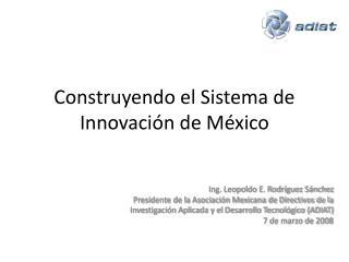 Construyendo el Sistema de Innovaci ó n de M é xico