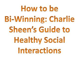 How to be Bi-Winning: Charlie Sheen s Guide to Healthy Social Interactions